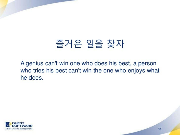 즐거운 일을 찾자A genius cant win one who does his best, a personwho tries his best cant win the one who enjoys whathe does.     ...