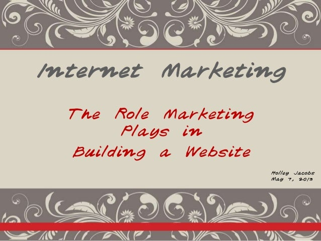 Internet Marketing The Role Marketing Plays in Building a Website Holley Jacobs May 7, 2013