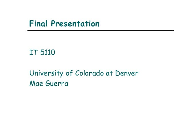 Final PresentationIT 5110University of Colorado at DenverMae Guerra