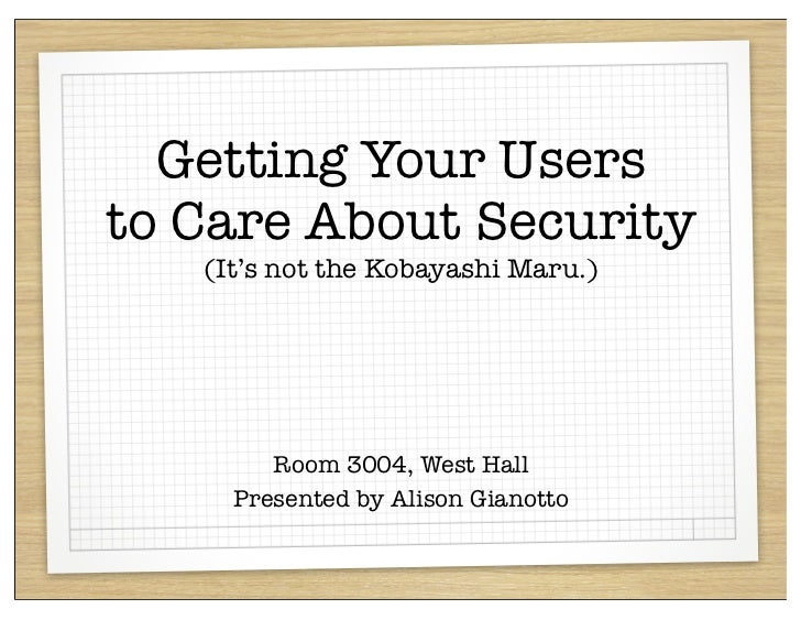 Getting Your Usersto Care About Security   (It's not the Kobayashi Maru.)        Room 3004, West Hall     Presented by Ali...