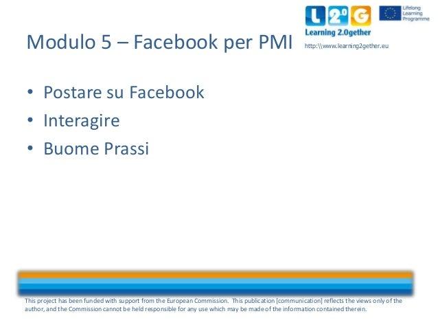 Modulo 5 – Facebook per PMI  http:www.learning2gether.eu  • Postare su Facebook • Interagire • Buome Prassi  This project ...