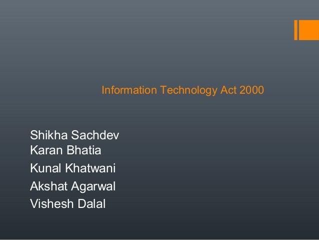 Information Technology Act 2000 Shikha Sachdev Karan Bhatia Kunal Khatwani Akshat Agarwal Vishesh Dalal