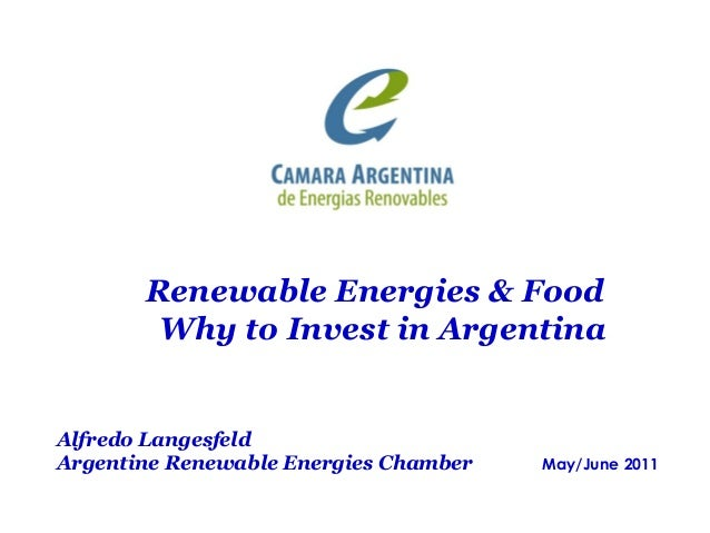 Alfredo Langesfeld Argentine Renewable Energies Chamber May/June 2011 Renewable Energies & Food Why to Invest in Argentina