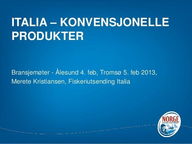 ITALIA – KONVENSJONELLEPRODUKTERBransjemøter - Ålesund 4. feb, Tromsø 5. feb 2013,Merete Kristiansen, Fiskeriutsending Ita...