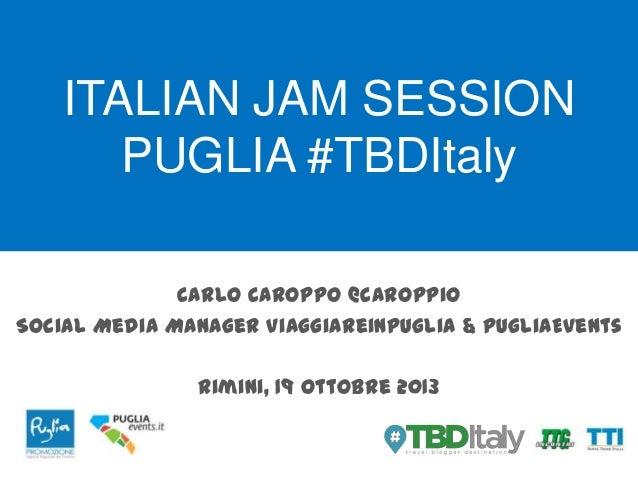 ITALIAN JAM SESSION PUGLIA #TBDItaly Carlo Caroppo @caroppio Social Media Manager Viaggiareinpuglia & PugliaEvents Rimini,...