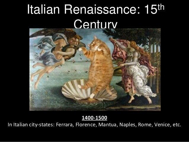 Italian Renaissance: 15th Century  1400-1500 In Italian city-states: Ferrara, Florence, Mantua, Naples, Rome, Venice, etc.