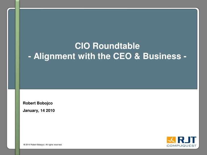 CIO Roundtable      - Alignment with the CEO & Business -     Robert Bobojco January, 14 2010     © 2010 Robert Bobojco. A...