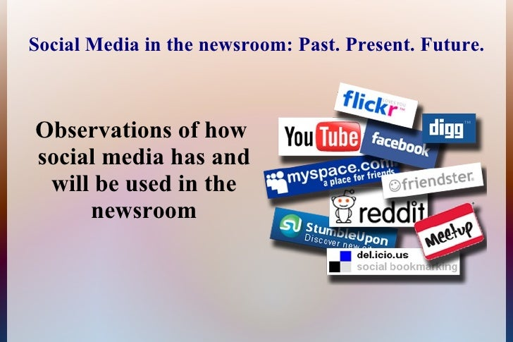 Social Media in the newsroom: Past. Present. Future.    Observations of how social media has and  will be used in the     ...