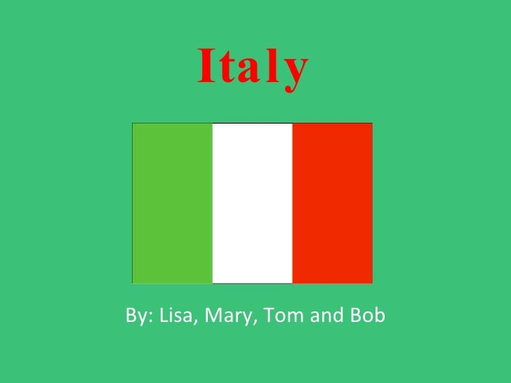 Italy By: Lisa, Mary, Tom and Bob