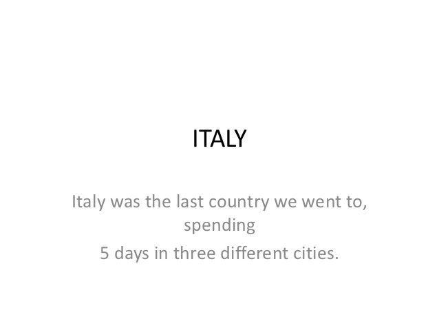 ITALYItaly was the last country we went to,               spending    5 days in three different cities.