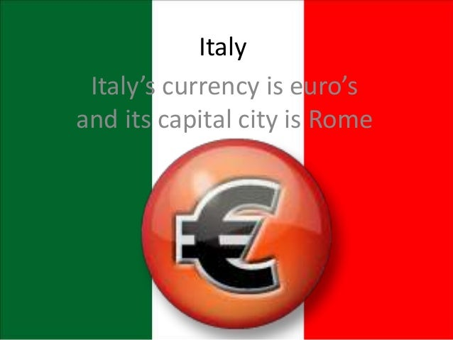 Italy Italy's currency is euro's and its capital city is Rome
