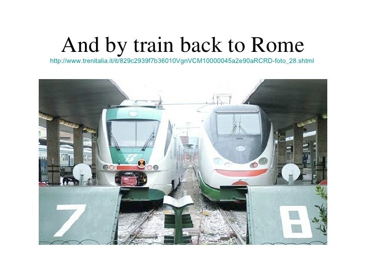 And by train back to Rome http://www.trenitalia.it/it/829c2939f7b36010VgnVCM10000045a2e90aRCRD-foto_28.shtml