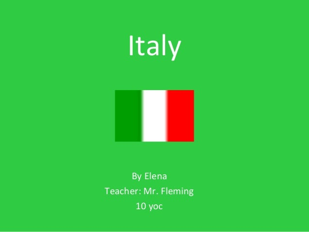 Italy By Elena Teacher: Mr. Fleming 10 yoc