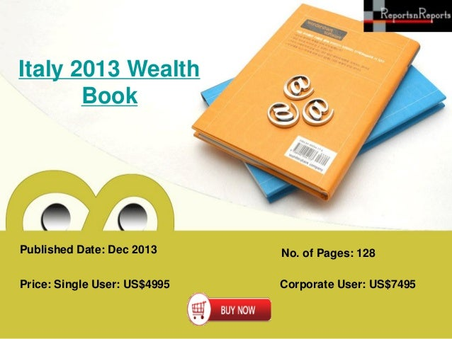 Italy 2013 Wealth Book  Published Date: Dec 2013  No. of Pages: 128  Price: Single User: US$4995  Corporate User: US$7495
