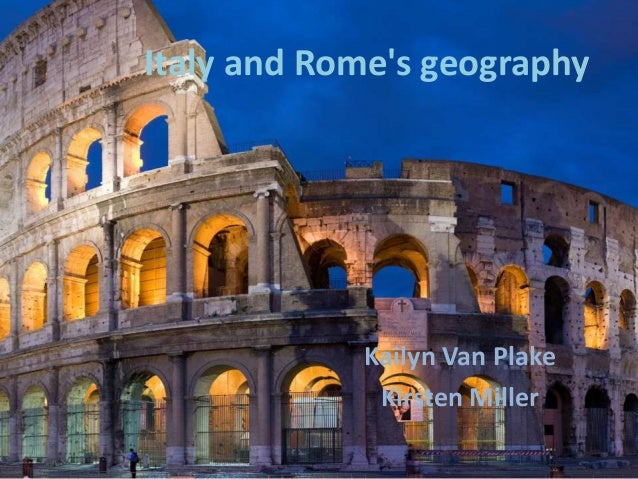 Italy and Rome's geography  Kailyn Van Plake Kirsten Miller
