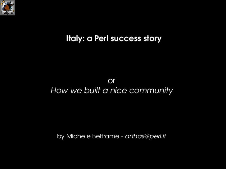 Italy: a Perl  success   story by Michele Beltrame -  [email_address] or How we built a nice community