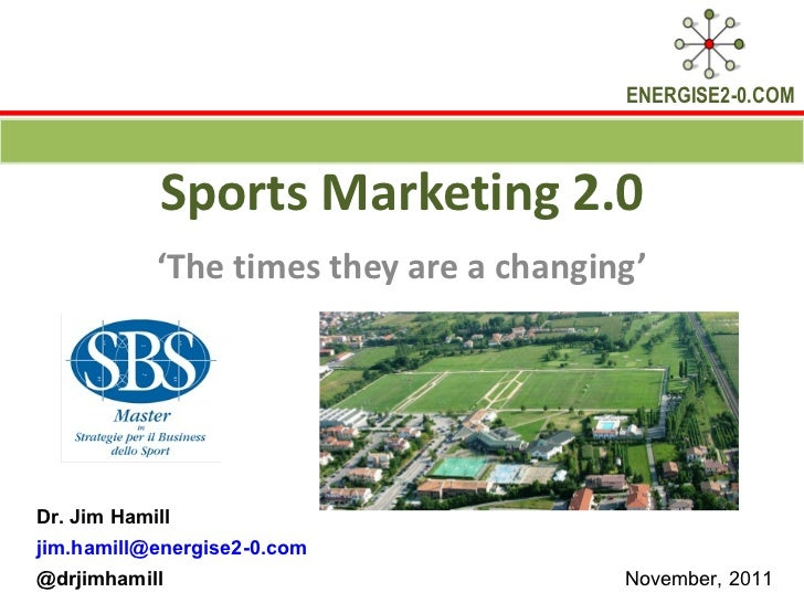 Sports Marketing 2.0 ' The times they are a changing' Dr. Jim Hamill  [email_address] @drjimhamill  November, 2011