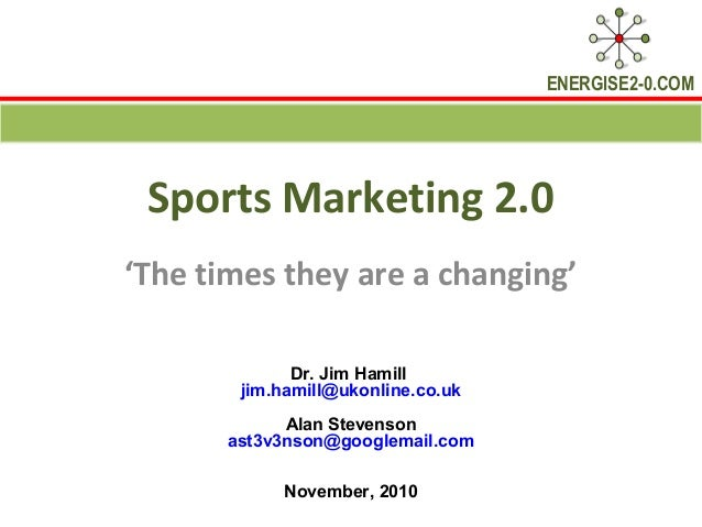 ENERGISE2-0.COM Sports Marketing 2.0 'The times they are a changing' Dr. Jim Hamill jim.hamill@ukonline.co.uk Alan Stevens...