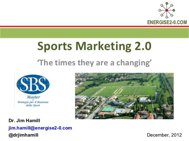 ENERGISE2-0.COM            Sports Marketing 2.0            'The times they are a changing'Dr. Jim Hamilljim.hamill@energis...