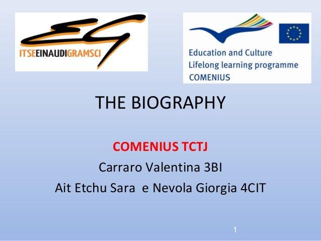 THE BIOGRAPHY          COMENIUS TCTJ        Carraro Valentina 3BIAit Etchu Sara e Nevola Giorgia 4CIT                     ...