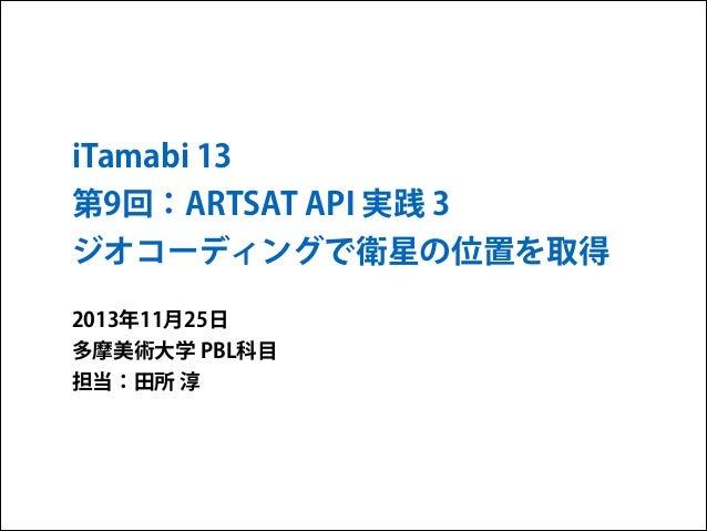 iTamabi 13 第9回:ARTSAT API 実践 3 ジオコーディングで衛星の位置を取得 2013年11月25日 多摩美術大学 PBL科目 担当:田所 淳