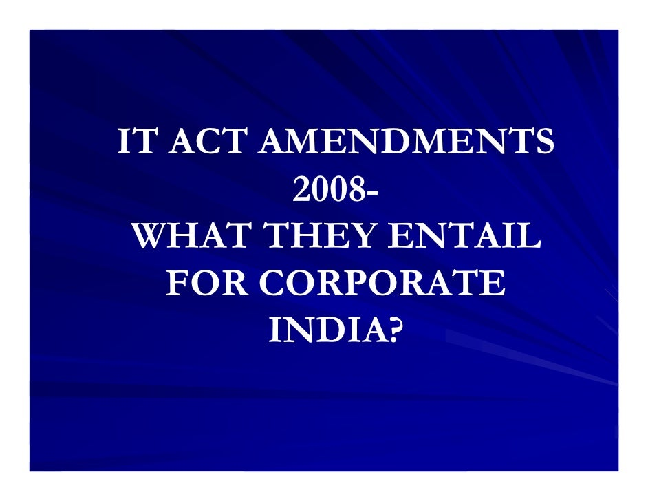 IT ACT AMENDMENTS         2008-  WHAT THEY ENTAIL    FOR CORPORATE        INDIA?