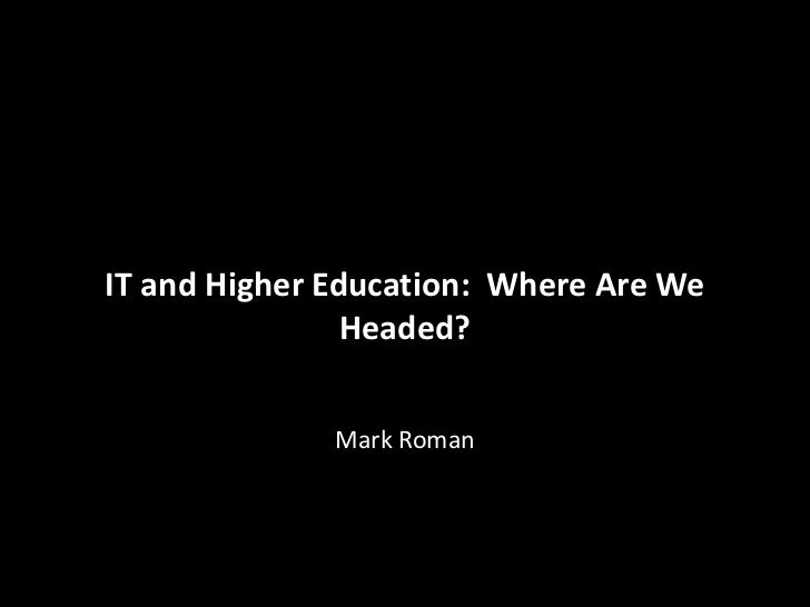 ITIT and Higher Education:Where Are We   and Higher Education: Where Are WeHeaded?Mark Roman Headed?               Mark Ro...