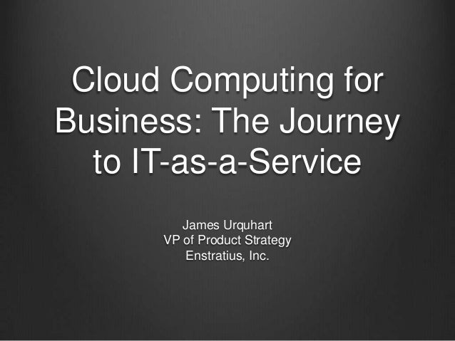 Cloud Computing for Business: The Journey to IT-as-a-Service James Urquhart VP of Product Strategy Enstratius, Inc.