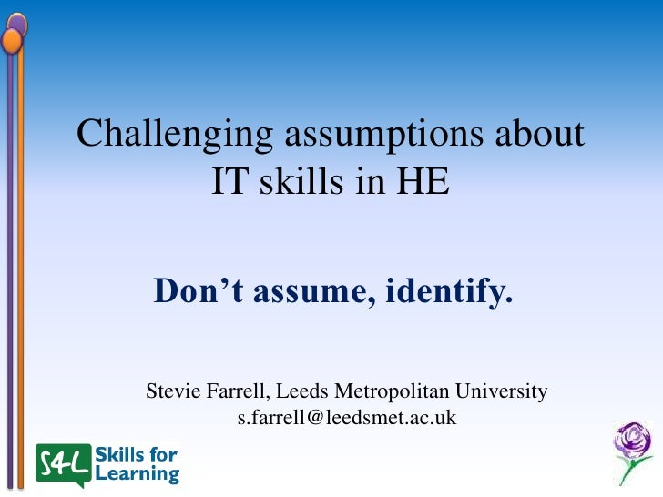 Challenging assumptions about       IT skills in HE    Don't assume, identify.   Stevie Farrell, Leeds Metropolitan Univer...