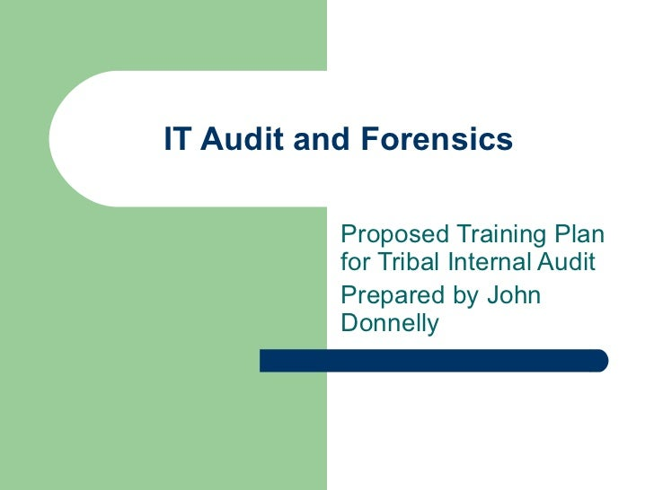 IT Audit and Forensics  Proposed Training Plan for Tribal Internal Audit Prepared by John Donnelly