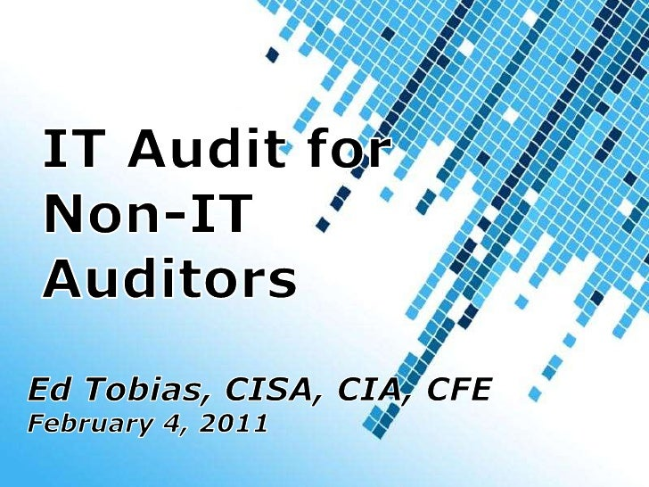 IT Audit for Non-ITAuditors<br />Ed Tobias, CISA, CIA, CFE<br />February 4, 2011<br />Powerpoint Templates<br />