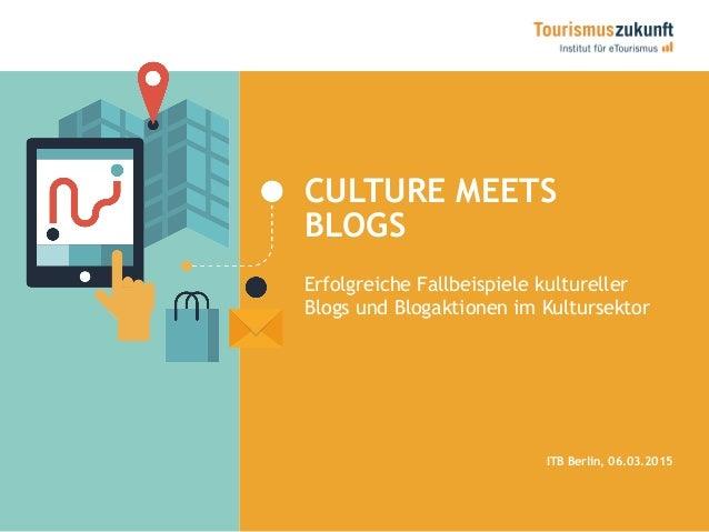CULTURE MEETS BLOGS Erfolgreiche Fallbeispiele kultureller Blogs und Blogaktionen im Kultursektor ITB Berlin, 06.03.2015