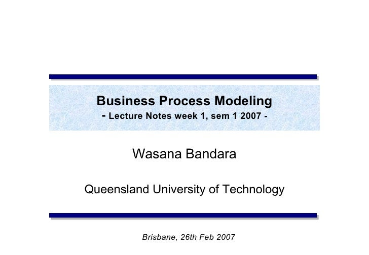 Business Process Modeling -  Lecture Notes week 1, sem 1 2007 - Wasana Bandara Queensland University of Technology Brisban...