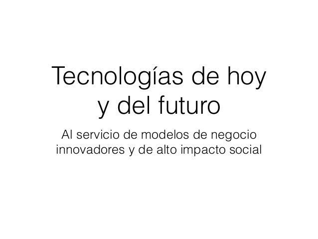 Tecnologías de hoy y del futuro Al servicio de modelos de negocio innovadores y de alto impacto social