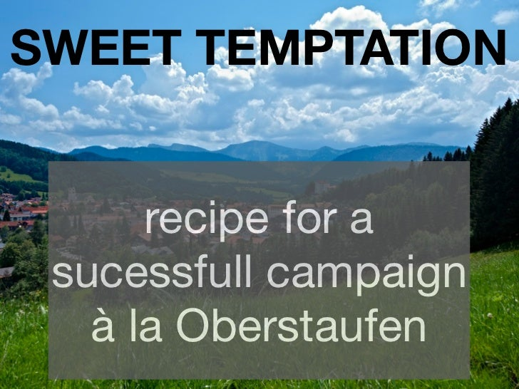 SWEET TEMPTATION      recipe for a sucessfull campaign   à la Oberstaufen