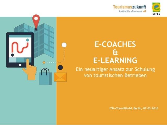 E-COACHES & E-LEARNING Ein neuartiger Ansatz zur Schulung von touristischen Betrieben ITB eTravelWorld, Berlin, 07.03.2015