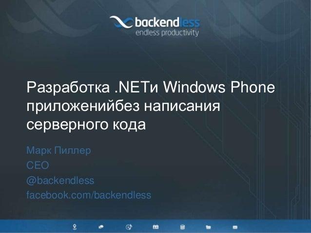 Разработка .NETи Windows Phone приложенийбез написания серверного кода Марк Пиллер CEO @backendless facebook.com/backendle...