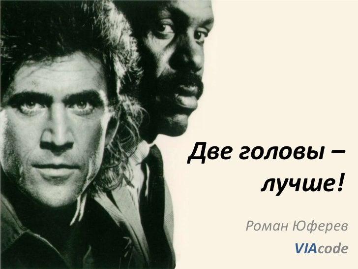 Две головы –      лучше!    Роман Юферев          VIAcode