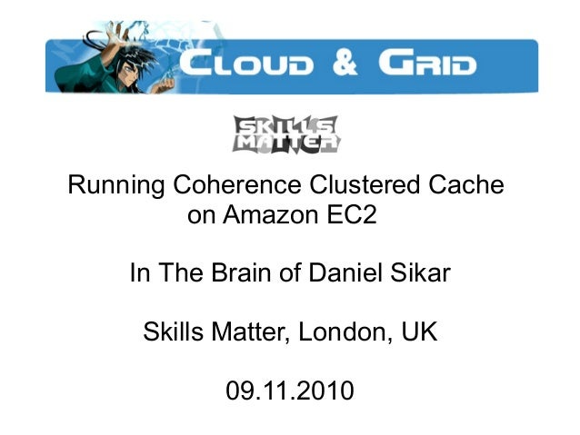 Running Coherence Clustered Cache on Amazon EC2 In The Brain of Daniel Sikar Skills Matter, London, UK 09.11.2010