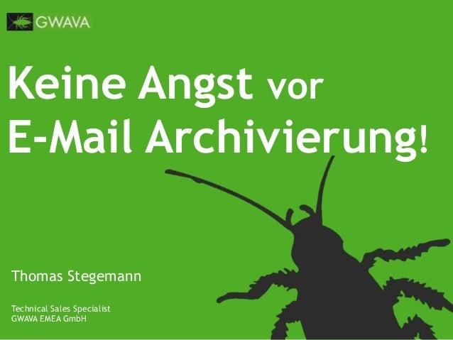Keine Angst vorE-Mail Archivierung!Thomas StegemannTechnical Sales SpecialistGWAVA EMEA GmbH