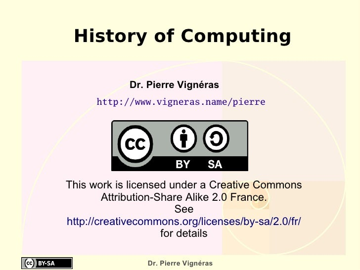 History of Computing http://www.vigneras.name/pierre Dr. Pierre Vignéras  This work is licensed under a Creative Commons A...