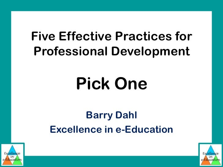 Five Effective Practices forProfessional Development        Pick One          Barry Dahl   Excellence in e-Education