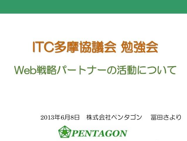 ITC多摩協議会 勉強会Web戦略パートナーの活動について2013年6月8日 株式会社ペンタゴン 冨田さより