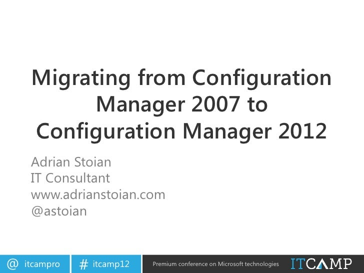 Migrating from Configuration           Manager 2007 to     Configuration Manager 2012     Adrian Stoian     IT Consultant ...