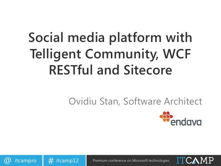 ITCamp 2012 - Ovidiu Stan - Social media platform with Telligent Community, WCF RESTful and Sitecore