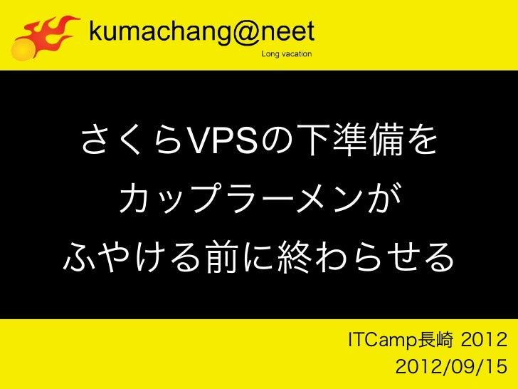 さくらVPSの下準備を カップラーメンがふやける前に終わらせる        ITCamp長崎 2012            2012/09/15