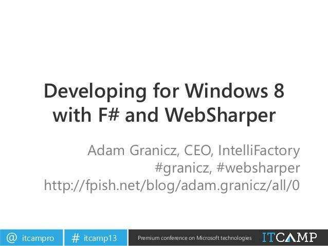 itcampro@ itcamp13# Premium conference on Microsoft technologiesDeveloping for Windows 8with F# and WebSharperAdam Granicz...