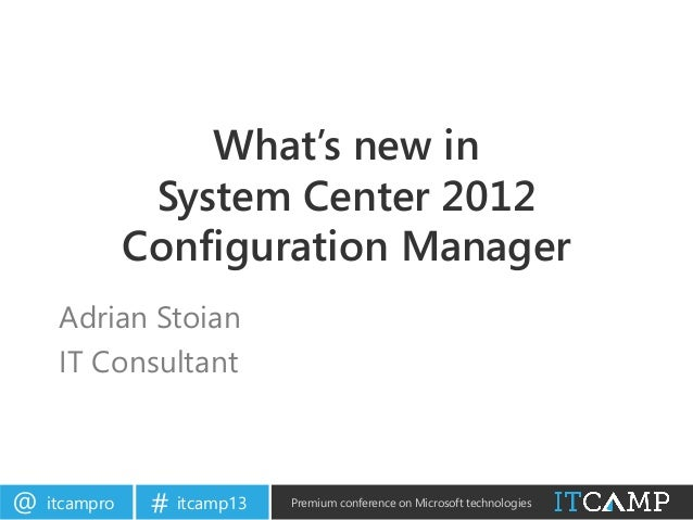 itcampro@ itcamp13# Premium conference on Microsoft technologiesWhat's new inSystem Center 2012Configuration ManagerAdrian...