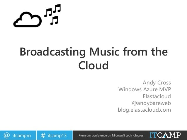 itcampro@ itcamp13# Premium conference on Microsoft technologiesBroadcasting Music from theCloudAndy CrossWindows Azure MV...