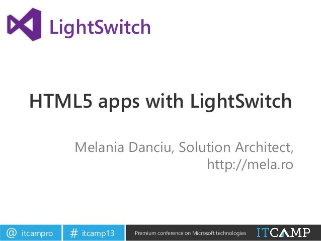 itcampro@ itcamp13# Premium conference on Microsoft technologiesHTML5 apps with LightSwitchMelania Danciu, Solution Archit...